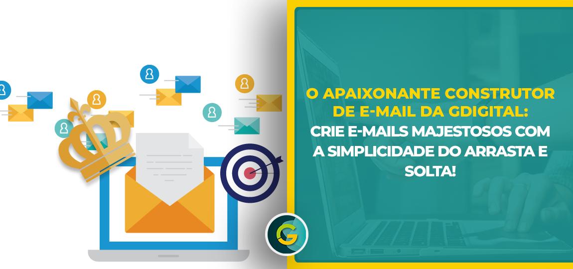 O Apaixonante Construtor de e-mail da GDigital: Crie e-mails Majestosos com a Simplicidade do Arrasta e Solta!