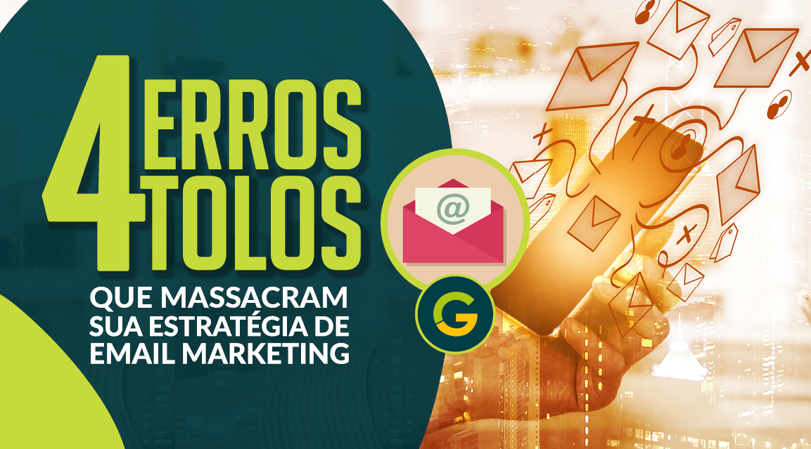 4 Erros Tolos que Massacram Sua Estratégia de Email Marketing