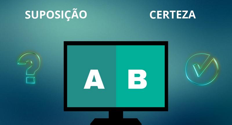 SAIBA COMO FAZER TESTE A/B E PARE DE PERDER TEMPO COM SUPOSIÇÕES